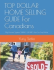 TOP DOLLAR HOME SELLING GUIDE For Canadians: My Proven System SELLING HOMES Fast For Top Dollar Cover Image