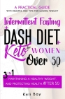 Intermittent Fasting + Dash Diet + KetoA practical guide with recipes and tips for losing weight,: For Women over 50. 3 in 1: maintaining a healthy we Cover Image