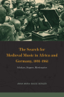 The Search for Medieval Music in Africa and Germany, 1891-1961: Scholars, Singers, Missionaries (New Material Histories of Music) Cover Image