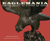 Eaglemania: Collecting Japanese Art in Gilded Age America Cover Image