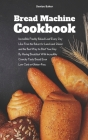 Bread Machine Cookbook: Incredible Freshly Baked Loaf Every Day Like From the Baker for Lunch and Dinner and the Best Way to Start Your Day By Cover Image