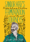Sandor Katz's Fermentation Journeys: Recipes, Techniques, and Traditions from Around the World Cover Image