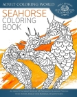 Seahorse Coloring Book: An Adult Coloring Book of 40 Zentangle Seahorse Designs with Henna, Paisley and Mandala Style Patterns Cover Image