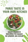 Paris Taste In Your Own Kitchen: Easy French Recipes To Make In Under An Hour: French Food Recipes Cover Image