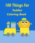 100 Things For Toddler Coloring Book: 100 thing truck coloring book, train books for kids 2-4, 4-8, crayola books, big coloring books for kids ages Cover Image