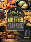 The All-in-One Air Fryer Cookbook [5 IN 1]: Cook and Taste Thousands of Fried Recipes, Save Your Money and Blow Your Friend's Mind Cover Image