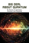 Big Deal About Quantum: The Theories Vs Application, Mechanics And Computing: Quantum Physics Book Guide Cover Image