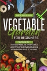Vegetable Garden for Beginners: 2 Books in 1: Vegetable Garden for the First Time Container Gardening: All You Need to Produce Fruit Vegetables from 0 Cover Image