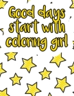 Good days start with coloring girl: A valuable and beautiful coloring book that helps to build your child confidence and Intelligence (100% children f Cover Image