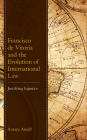 Francisco de Vitoria and the Evolution of International Law: Justifying Injustice Cover Image