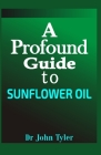 A profound guide to Sunflower Oil: An essential oil with a lot of uses, how to make sunflower in your home and lot more Cover Image