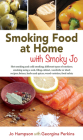 Smoking Food at Home with Smoky Jo: Hot Smoking and Cold Smoking; Different Types of Smokers; Smoking Using a Wok, a Filing Cabinet, Wardrobe of Shed; Cover Image