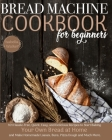 Bread Machine Cookbook For Beginners: 101 Hassle-Free, Quick, Easy, and Delicious Recipes to Start Baking Your Own Bread at Home and Make Homemade Loa Cover Image