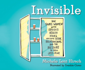 Invisible: How Young Women with Serious Health Issues Navigate Work, Relationships, and the Pressure to Seem... Cover Image
