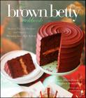 The Brown Betty Cookbook: Modern Vintage Desserts and Stories from Philadelphia's Best Bakery Cover Image