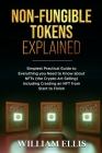Non-Fungible Tokens Explained: Simplest Practical Guide to Everything you Need to Know about NFTs (the Crypto Art Selling) Including Creating an NFT Cover Image