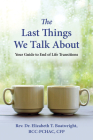 The Last Things We Talk About: Your Guide to End of Life Transitions Cover Image