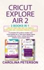 Cricut Exploreair 2 2 Books in 1: Cricut Explore Air 2 & Cricut Explore Air 2 Design Project Ideas Cover Image