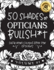 50 Shades of opticians Bullsh*t: Swear Word Coloring Book For opticians: Funny gag gift for opticians w/ humorous cusses & snarky sayings opticians wa Cover Image