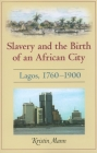 Slavery and the Birth of an African City: Lagos, 1760-1900 Cover Image