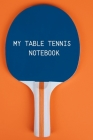My table Tennis Notebook: Table Tennis Notebook for Ping Pong Players, Blank Lined Journal to Write In, Table Tennis Sport Player Gift Cover Image