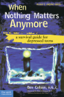 When Nothing Matters Anymore: A Survival Guide for Depressed Teens Cover Image