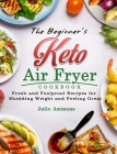 The Beginner's Keto Air Fryer Cookbook: Fresh and Foolproof Recipes for Shedding Weight and Feeling Great Cover Image