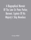A Biographical Memoir Of The Late Sir Peter Parker, Baronet, Captain Of His Majesty'S Ship Menelaus, Of 38 Guns, Killed In Action While Storming The A Cover Image