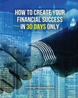 How to Create Your Financial Success in 30 Days Only: This Book Will Show You An Effective Strategy To Gain Results In The Economic Field. (You Will F Cover Image