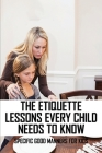 The Etiquette Lessons Every Child Needs To Know: Specific Good Manners For Kids: Parenting Skills Cover Image