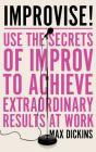 Improvise!: Use the Secrets of Improv to Achieve Extraordinary Results at Work Cover Image