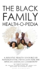 The Black Family Health-O-Pedia: A Holistic Health Resouce By Naturopathic Physicians For the African American Community Cover Image