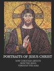 Portraits of Jesus Christ: How Christian Artists Depicted Jesus Through the Ages Cover Image