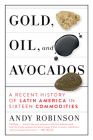 Gold, Oil and Avocados: A Recent History of Latin America in Sixteen Commodities Cover Image