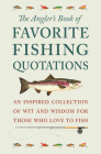 The Angler's Book of Favorite Fishing Quotations: An Inspired Collection of Wit and Wisdom for Those Who Love to Fish Cover Image