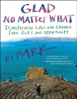 Glad No Matter What: Transforming Loss and Change Into Gift and Opportunity Cover Image