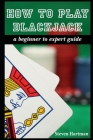 How To Play Blackjack: A Beginner to Expert Guide: to Get You From The Sidelines to Running the Blackjack Table, Reduce Your Risk, and Have F Cover Image