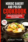 Nordic Bakery And Polish Cookbook: 2 Books In 1: Over 150 Recipes For Preparing At Home Traditional Food And Desserts From Poland And Scandinavia Cover Image