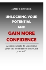 Unlocking Your Potential and Gain More Confidence: A simple guide to unlocking your self-confidence and build yourself Cover Image
