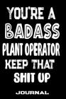 You're A Badass Plant Operator Keep That Shit Up: Blank Lined Journal To Write in - Funny Gifts For Plant Operator Cover Image