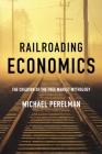 Railroading Economics: The Creation of the Free Market Mythology Cover Image