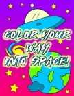 Color Your Way Into Space: Children's Activity Coloring Outer Space Themed Books For Kids, Kindergarten And Elementary / Children's Coloring Book Cover Image