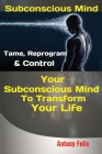 Subconscious Mind: Tame, Reprogram & Control Your Subconscious Mind To Transform Your Life Cover Image