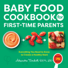 Baby Food Cookbook for First-Time Parents: Everything You Need to Know to Create a Healthy Start Cover Image