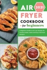 Air Fryer Cookbook for Beginners 2021: A Beginner's Guide to Air Fryer Recipes for Creative Meals. Quick and Easy Fried Food Recipes! Cover Image