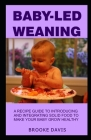 Baby-Led Weaning: A Recipe Guide to Introducing and Integrating Solid Food to Make Your Baby Grow Healthy Cover Image