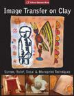 Image Transfer on Clay: Screen, Relief, Decal & Monoprint Techniques Cover Image