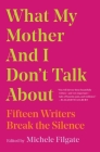 What My Mother and I Don't Talk About: Fifteen Writers Break the Silence Cover Image