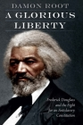 A Glorious Liberty: Frederick Douglass and the Fight for an Antislavery Constitution Cover Image