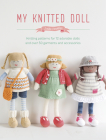 My Knitted Doll: Knitting Patterns for 12 Adorable Dolls and Over 50 Garments and Accessories Cover Image